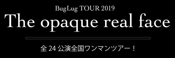 BugLug TOUR 2019「The opaque real face」