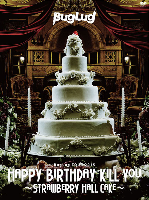 BugLug TOUR 2015「HAPPY BIRTHDAY KILL YOU~STRAWBERRY HALL CAKE~」【初回限定豪華盤】