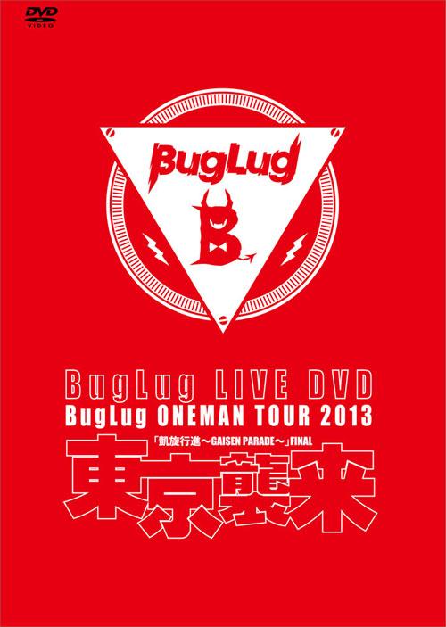 BugLug LIVE DVD BugLug ONEMAN TOUR 2013<br />「凱旋行進~GAISEN PARADE~」 FINAL『東京襲来』【通常盤】